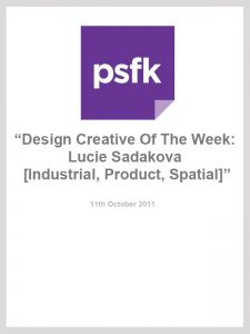PSFK: Design Creative of the Week: Lucie Sadakova (Industrial, Product, Spatial)